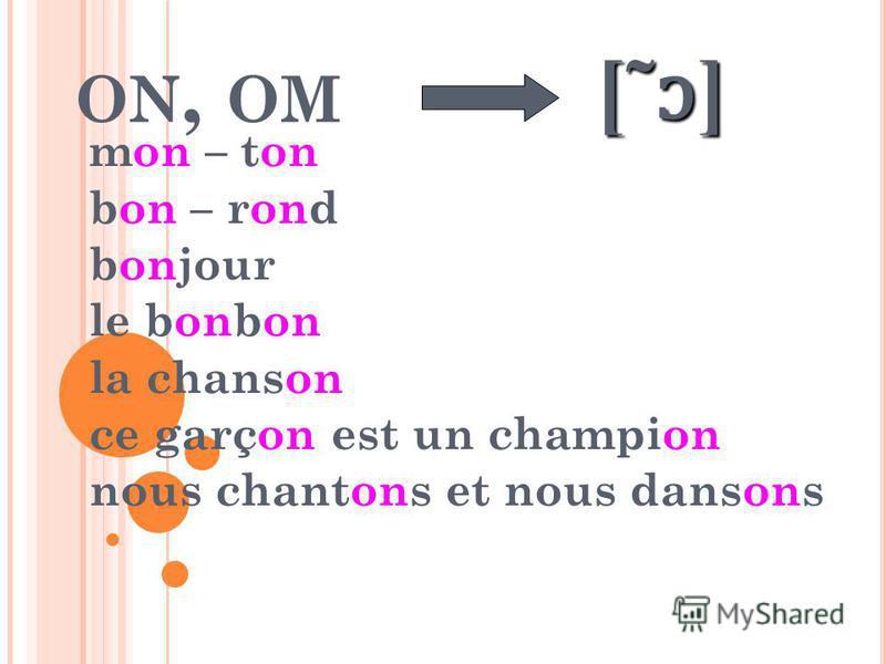 ON, OM mon – ton bon – rond bonjour le bonbon la chanson ce garçon est un champion nous chantons et nous dansons [˜ɔ] [˜ɔ] [˜ɔ] [˜ɔ]