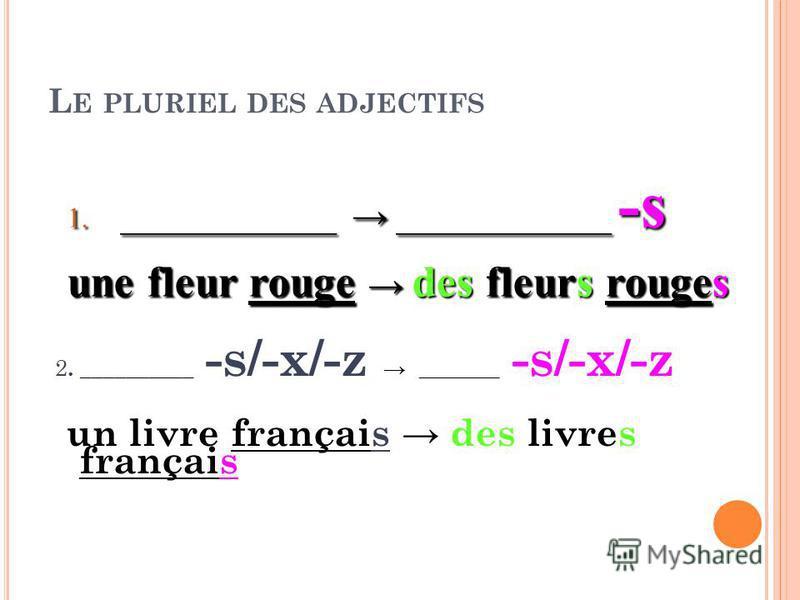 L E PLURIEL DES ADJECTIFS 2. __________ -s/-x/-z _______ -s/-x/-z un livre français des livres français 1. ____________ ____________ -s une fleur rouge des fleurs rouges