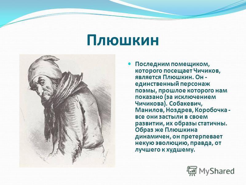 Плюшкин Последним помещиком, которого посещает Чичиков, является Плюшкин. Он - единственный персонаж поэмы, прошлое которого нам показано (за исключением Чичикова). Собакевич, Манилов, Ноздрев, Коробочка - все они застыли в своем развитии, их образы
