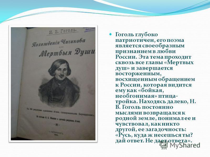 Гоголь глубоко патриотичен, его поэма является своеобразным признанием в любви России. Эта тема проходит сквозь все главы «Мертвых душ» и завершается восторженным, восхищенным обращением к России, которая видится ему как «бойкая, необгонимая» птица-