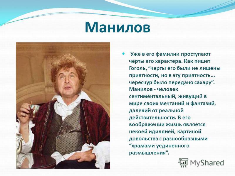 Уже в его фамилии проступают черты его характера. Как пишет Гоголь, черты его были не лишены приятности, но в эту приятность... чересчур было передано сахару. Манилов - человек сентиментальный, живущий в мире своих мечтаний и фантазий, далекий от реа