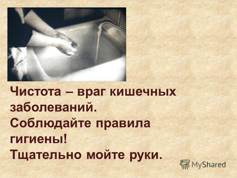 Чистота – враг кишечных заболеваний. Соблюдайте правила гигиены! Тщательно мойте руки.