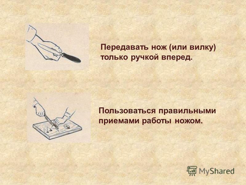 Передавать нож (или вилку) только ручкой вперед. Пользоваться правильными приемами работы ножом.