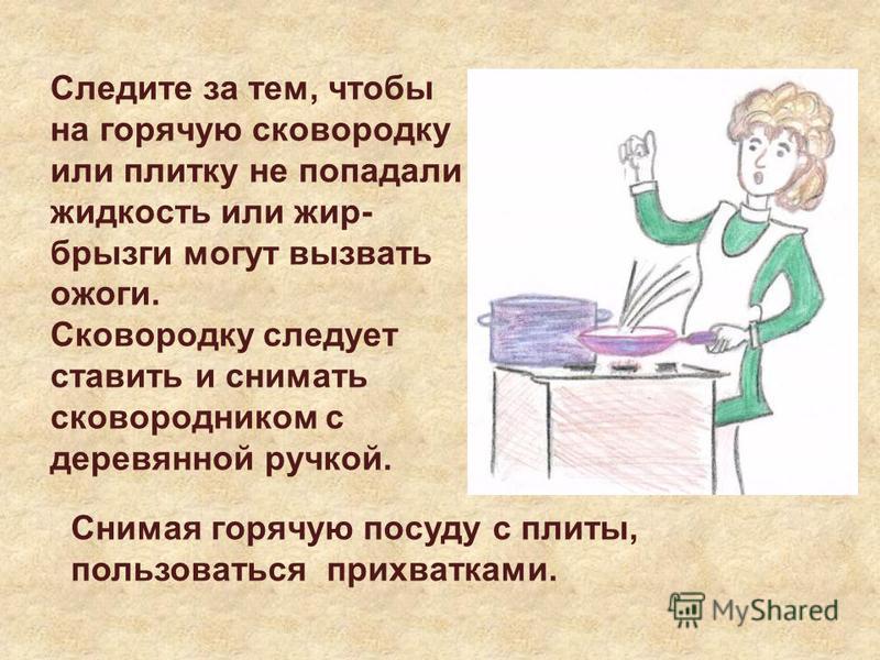 Следите за тем, чтобы на горячую сковородку или плитку не попадали жидкость или жир- брызги могут вызвать ожоги. Сковородку следует ставить и снимать сковородником с деревянной ручкой. Снимая горячую посуду с плиты, пользоваться прихватками.