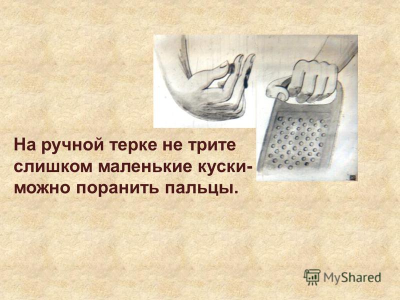 На ручной терке не трите слишком маленькие куски- можно поранить пальцы.