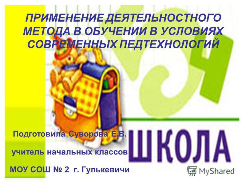 ПРИМЕНЕНИЕ ДЕЯТЕЛЬНОСТНОГО МЕТОДА В ОБУЧЕНИИ В УСЛОВИЯХ СОВРЕМЕННЫХ ПЕДТЕХНОЛОГИЙ Подготовила Суворова Е.В. учитель начальных классов МОУ СОШ 2 г. Гулькевичи