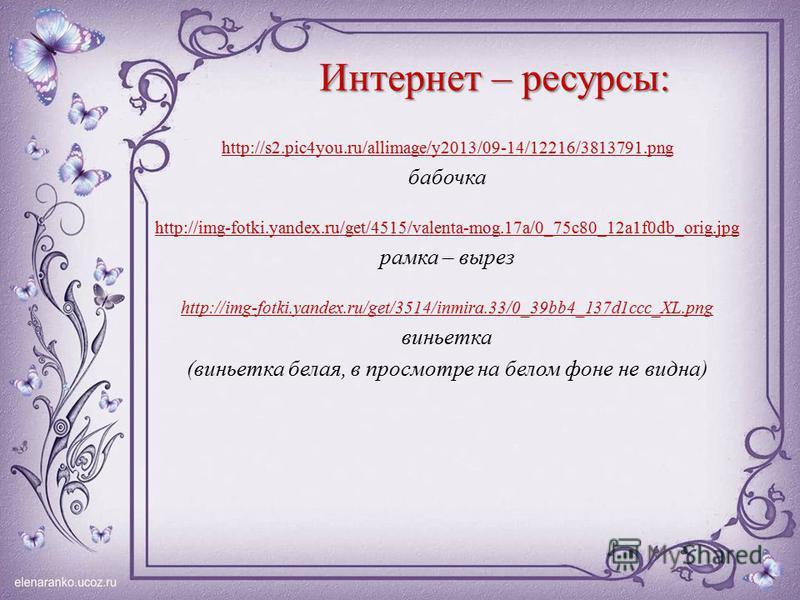 Интернет – ресурсы: http://s2.pic4you.ru/allimage/y2013/09-14/12216/3813791. png бабочка http://img-fotki.yandex.ru/get/4515/valenta-mog.17a/0_75c80_12a1f0db_orig.jpg рамка – вырез http://img-fotki.yandex.ru/get/3514/inmira.33/0_39bb4_137d1ccc_XL.png