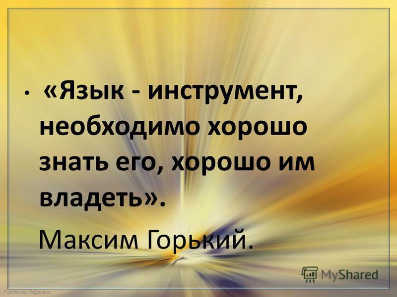 FokinaLida.75@mail.ru «Язык - инструмент, необходимо хорошо знать его, хорошо им владеть». Максим Горький.
