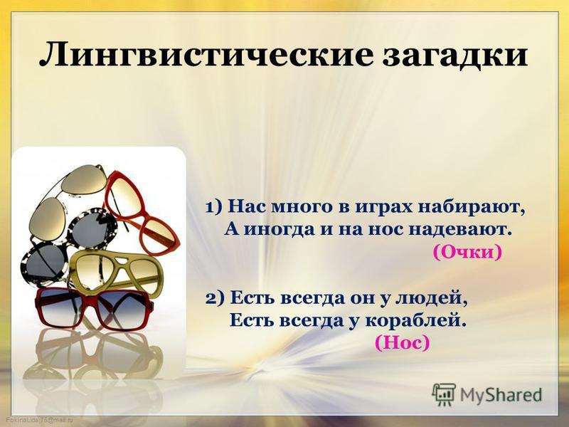 FokinaLida.75@mail.ru Лингвистические загадки 1) Нас много в играх набирают, А иногда и на нос надевают. (Очки) 2) Есть всегда он у людей, Есть всегда у кораблей. (Нос)
