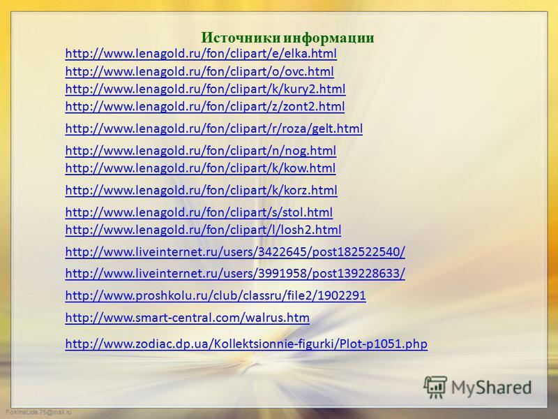 FokinaLida.75@mail.ru Источники информации http://www.proshkolu.ru/club/classru/file2/1902291 http://www.liveinternet.ru/users/3991958/post139228633/ http://www.lenagold.ru/fon/clipart/z/zont2. html http://www.lenagold.ru/fon/clipart/n/nog.html http: