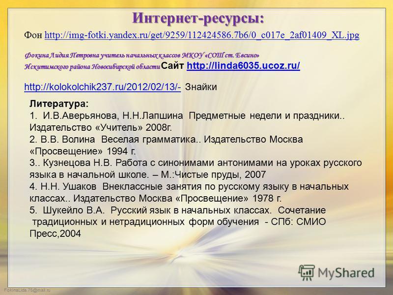 FokinaLida.75@mail.ru Фон http://img-fotki.yandex.ru/get/9259/112424586.7b6/0_c017e_2af01409_XL.jpghttp://img-fotki.yandex.ru/get/9259/112424586.7b6/0_c017e_2af01409_XL.jpg Интернет-ресурсы: Фокина Лидия Петровна учитель начальных классов МКОУ «СОШ с