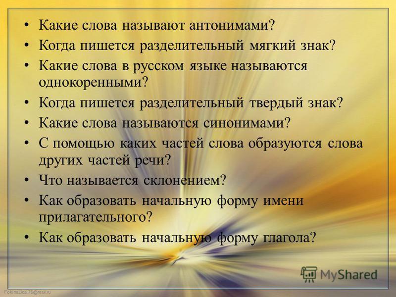 FokinaLida.75@mail.ru Какие слова называют антонимами? Когда пишется разделительный мягкий знак? Какие слова в русском языке называются однокоренными? Когда пишется разделительный твердый знак? Какие слова называются синонимами? С помощью каких часте