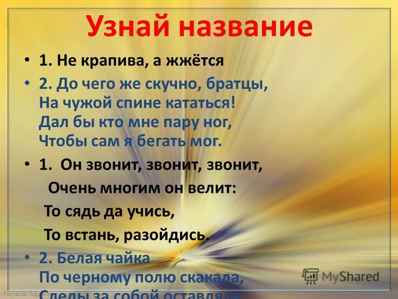 FokinaLida.75@mail.ru Узнай название 1. Не крапива, а жжётся 2. До чего же скучно, братцы, На чужой спине кататься! Дал бы кто мне пару ног, Чтобы сам я бегать мог. 1. Он звонит, звонит, звонит, Очень многим он велит: То сядь да учись, То встань, раз
