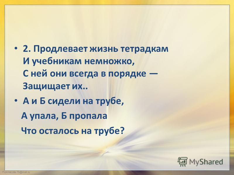 FokinaLida.75@mail.ru 2. Продлевает жизнь тетрадкам И учебникам немножко, С ней они всегда в порядке Защищает их.. А и Б сидели на трубе, А упала, Б пропала Что осталось на трубе?