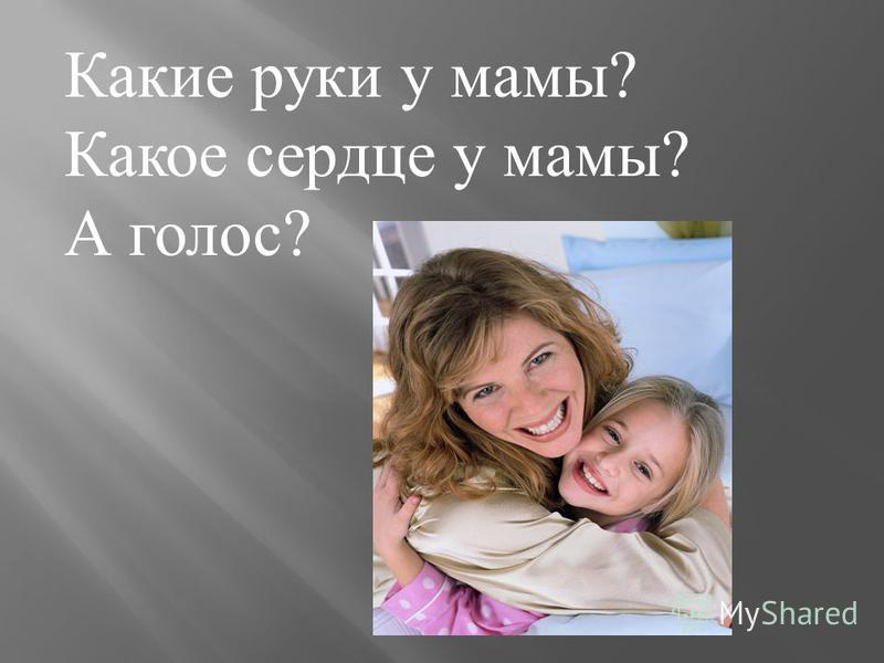 Какие руки у мамы? Какое сердце у мамы? А голос?