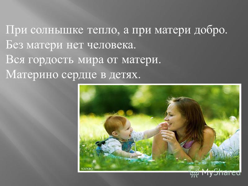 При солнышке тепло, а при матери добро. Без матери нет человека. Вся гордость мира от матери. Материно сердце в детях.
