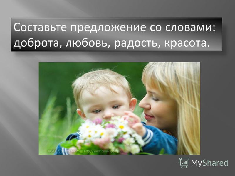 Составьте предложение со словами: доброта, любовь, радость, красота.