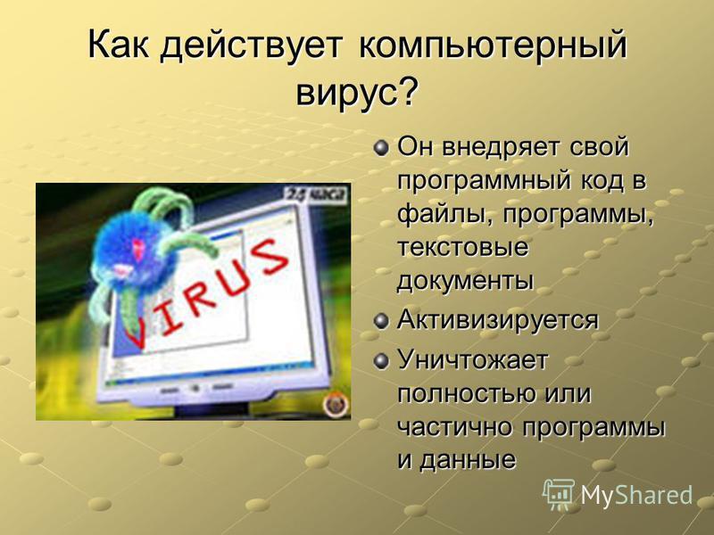 Как действует компьютерный вирус? Он внедряет свой программный код в файлы, программы, текстовые документы Активизируется Уничтожает полностью или частично программы и данные