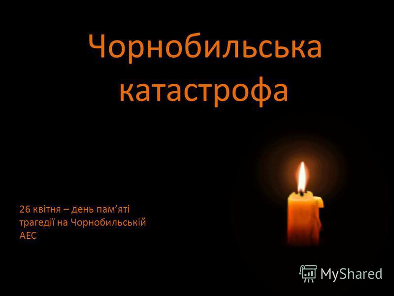 Чорнобильська катастрофа 26 квітня – день памяті трагедії на Чорнобильській АЕС