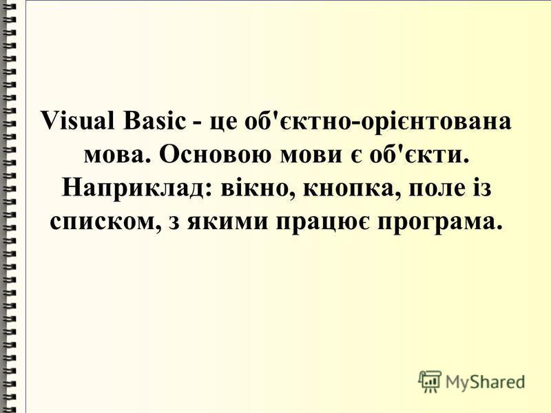 Visual Basic - це об'єктно-орієнтована мова. Основою мови є об'єкти. Наприклад: вікно, кнопка, поле із списком, з якими працює програма.