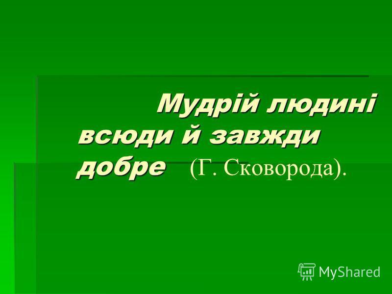 Мудрій людині всюди й завжди добре Мудрій людині всюди й завжди добре (Г. Сковорода).
