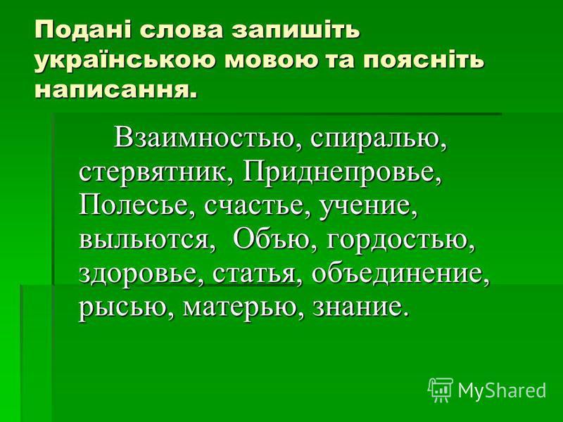 Подані слова запишіть українською мовою та поясніть написання. Взаимностью, спиралью, стервятник, Приднепровье, Полесье, счастье, учение, выльются, Объю, гордостью, здоровье, статья, объединение, рысью, матерью, знание.