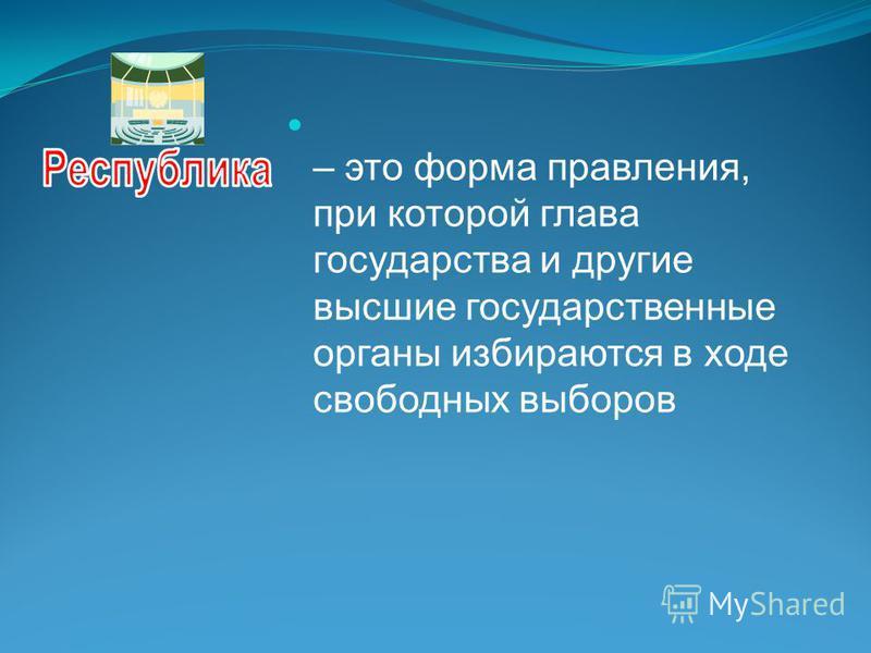 – это форма правления, при которой глава государства и другие высшие государственные органы избираются в ходе свободных выборов