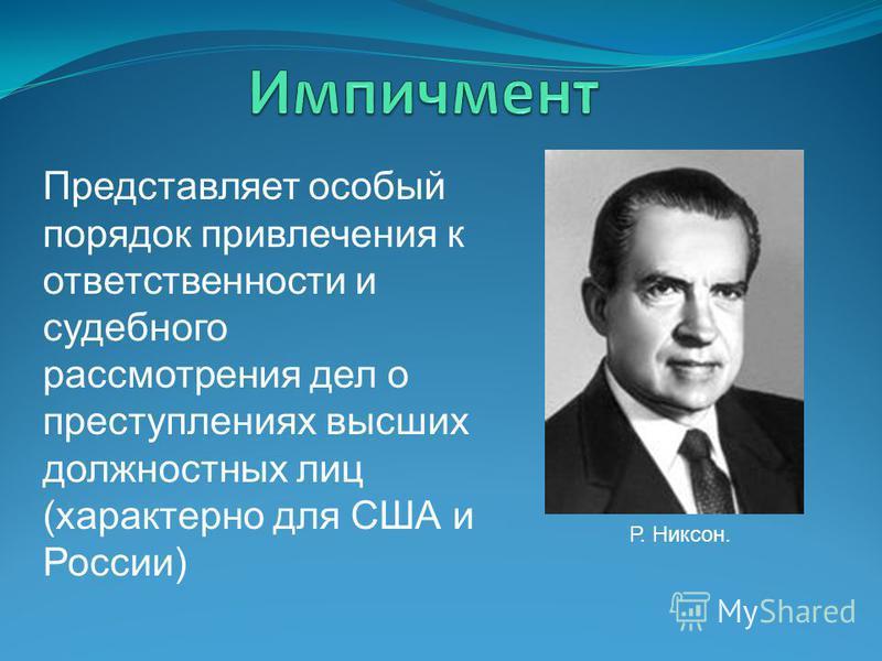 Представляет особый порядок привлечения к ответственности и судебного рассмотрения дел о преступлениях высших должностных лиц (характерно для США и России) Р. Никсон.