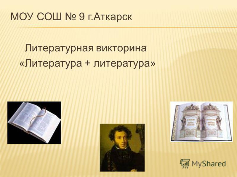 МОУ СОШ 9 г.Аткарск Литературная викторина «Литература + литература»