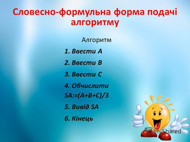 Словесно-формульна форма подачі алгоритму Алгоритм 1. Ввести А 2. Ввести В 3. Ввести С 4. Обчислити SA:=(A+B+C)/3 5. Вивід SA 6. Кінець