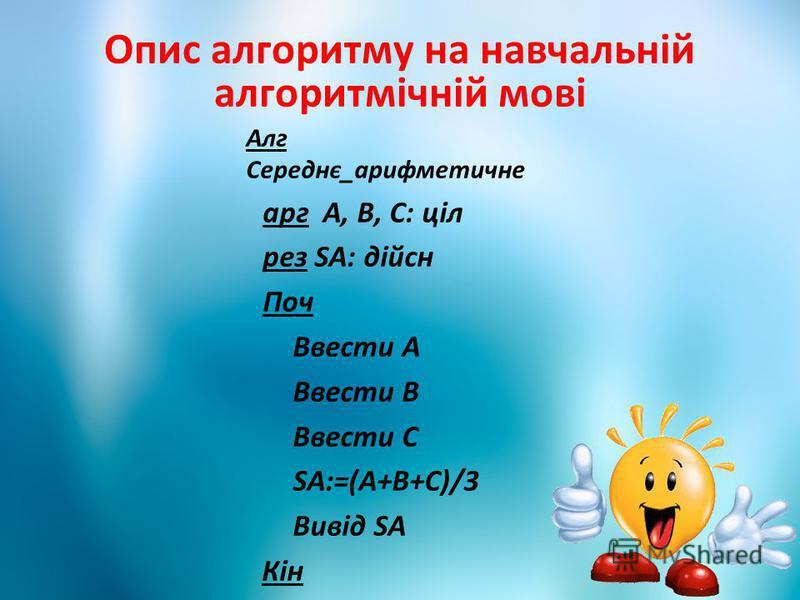 Опис алгоритму на навчальній алгоритмічній мові Алг Середнє_арифметичне арг А, В, С: ціл рез SA: дійсн Поч Ввести А Ввести В Ввести С SA:=(A+B+C)/3 Вивід SA Кін