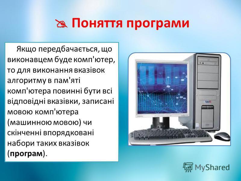 Якщо передбачається, що виконавцем буде комп'ютер, то для виконання вказівок алгоритму в пам'яті комп'ютера повинні бути всі відповідні вказівки, записані мовою комп'ютера (машинною мовою) чи скінченні впорядковані набори таких вказівок (програм).