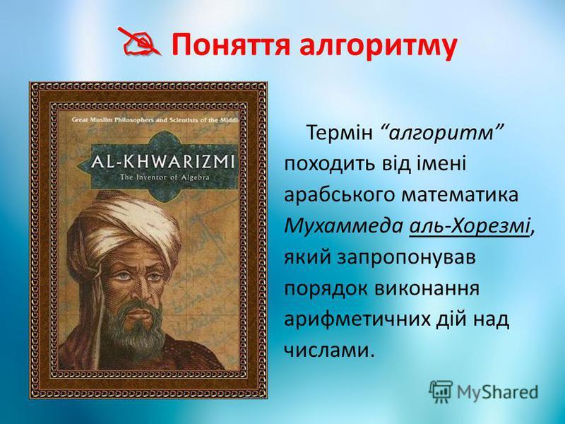 Термін алгоритм походить від імені арабського математика Мухаммеда аль-Хорезмі, який запропонував порядок виконання арифметичних дій над числами.