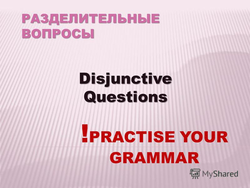 РАЗДЕЛИТЕЛЬНЫЕ ВОПРОСЫ Disjunctive Questions ! PRACTISE YOUR GRAMMAR