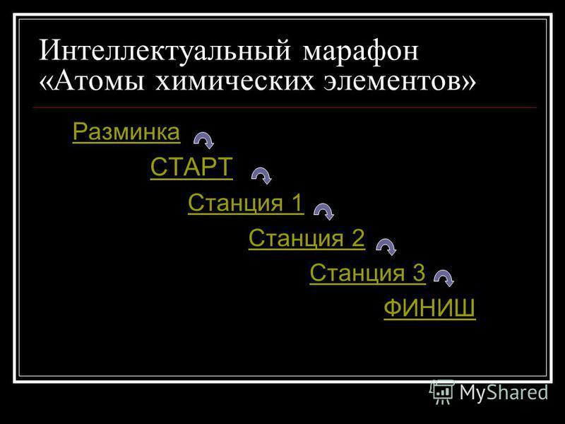 Интеллектуальный марафон «Атомы химических элементов» Разминка СТАРТ Станция 1 Станция 2 Станция 3 ФИНИШ