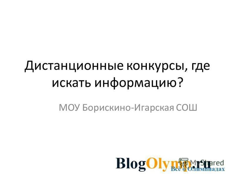 Дистанционные конкурсы, где искать информацию? МОУ Борискино-Игарская СОШ