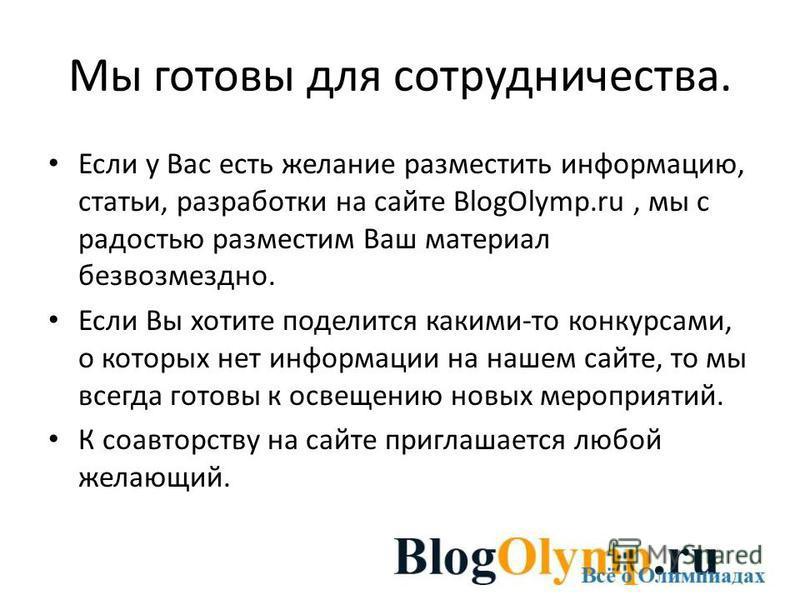 Мы готовы для сотрудничества. Если у Вас есть желание разместить информацию, статьи, разработки на сайте BlogOlymp.ru, мы с радостью разместим Ваш материал безвозмездно. Если Вы хотите поделится какими-то конкурсами, о которых нет информации на нашем