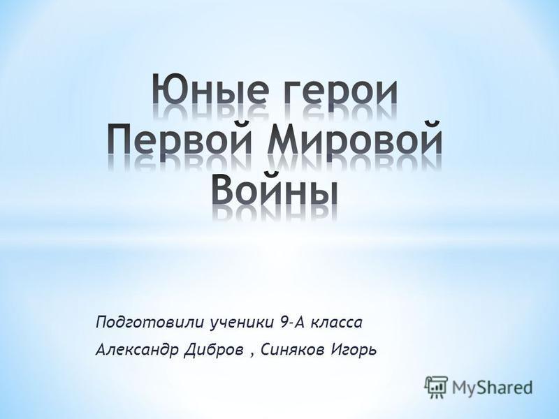 Подготовили ученики 9-А класса Александр Дибров, Синяков Игорь