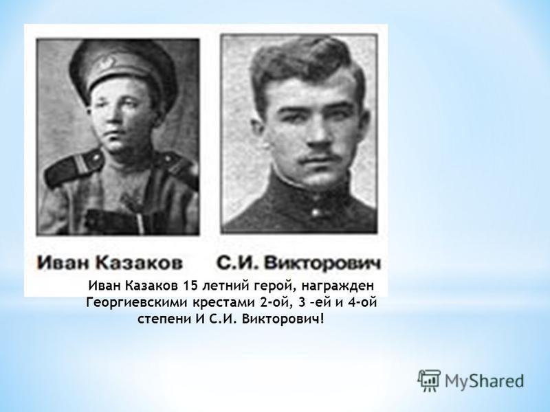 Иван Казаков 15 летний герой, награжден Георгиевскими крестами 2-ой, 3 –ей и 4-ой степени И С.И. Викторович!