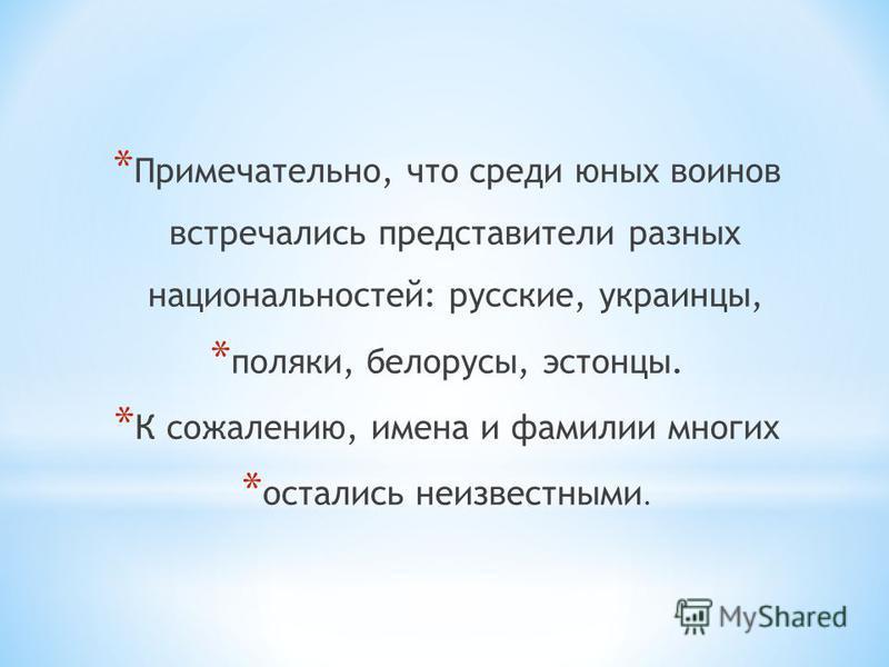 * Примечательно, что среди юных воинов встречались представители разных национальностей: русские, украинцы, * поляки, белорусы, эстонцы. * К сожалению, имена и фамилии многих * остались неизвестными.