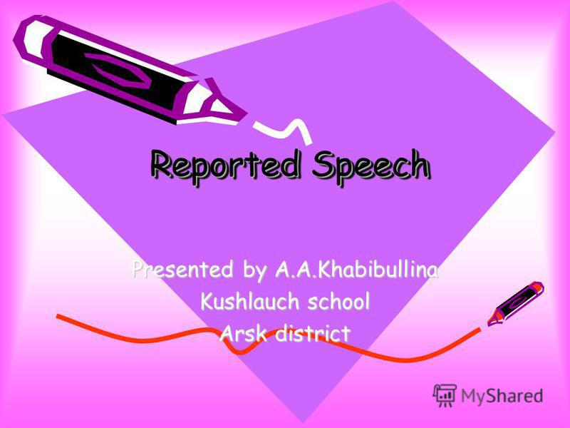 Reported Speech Presented by A.A.Khabibullina Kushlauch school Arsk district