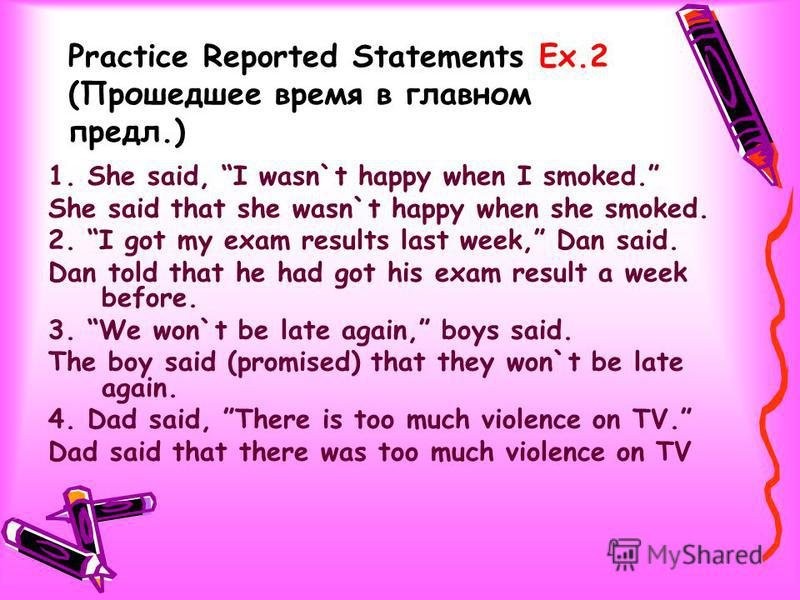 Practice Reported Statements Ex.2 (Прошедшее время в главном предл.) 1. She said, I wasn`t happy when I smoked. She said that she wasn`t happy when she smoked. 2. I got my exam results last week, Dan said. Dan told that he had got his exam result a w
