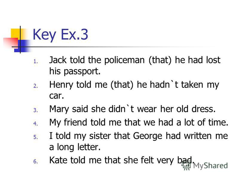 Key Ex.3 1. Jack told the policeman (that) he had lost his passport. 2. Henry told me (that) he hadn`t taken my car. 3. Mary said she didn`t wear her old dress. 4. My friend told me that we had a lot of time. 5. I told my sister that George had writt