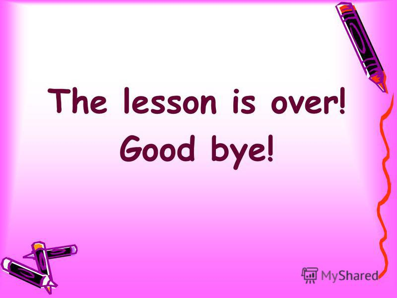 The lesson is over! Good bye!