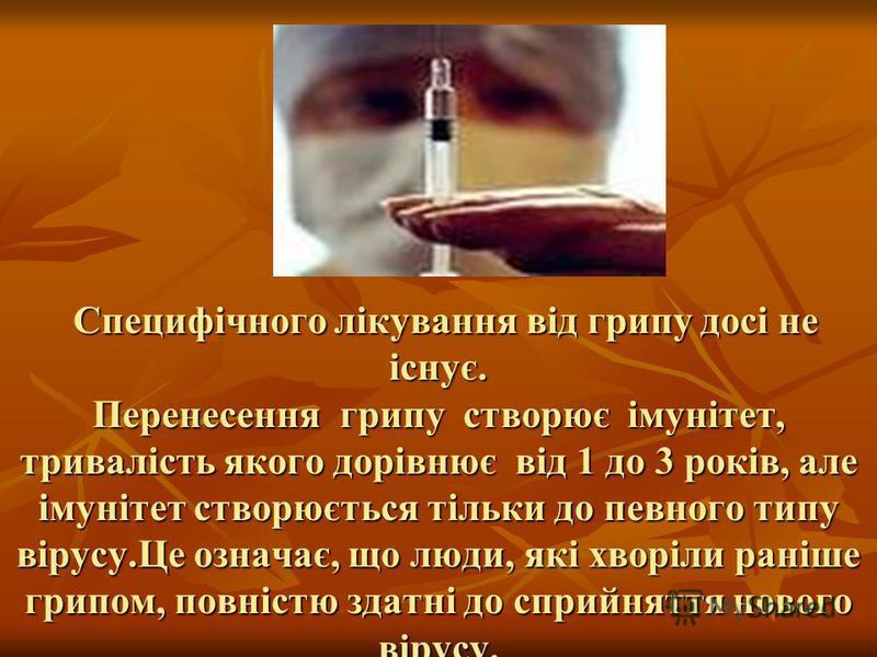 Специфічного лікування від грипу досі не існує. Перенесення грипу створює імунітет, тривалість якого дорівнює від 1 до 3 років, але імунітет створюється тільки до певного типу вірусу.Це означає, що люди, які хворіли раніше грипом, повністю здатні до