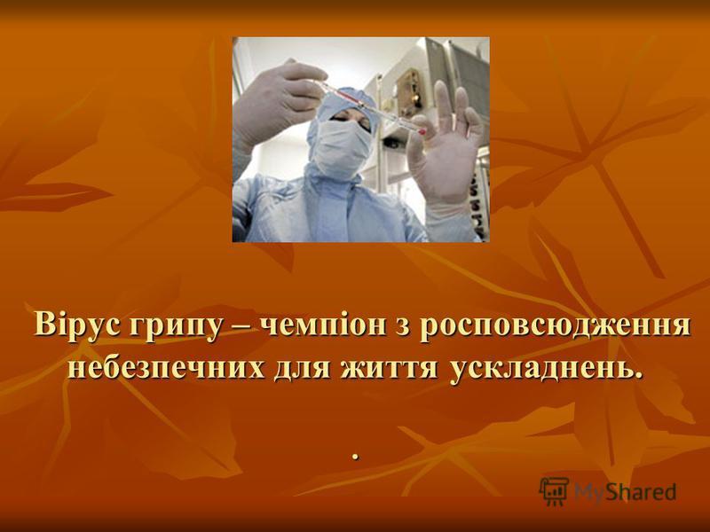 Вірус грипу – чемпіон з росповсюдження небезпечних для життя ускладнень.. Вірус грипу – чемпіон з росповсюдження небезпечних для життя ускладнень..