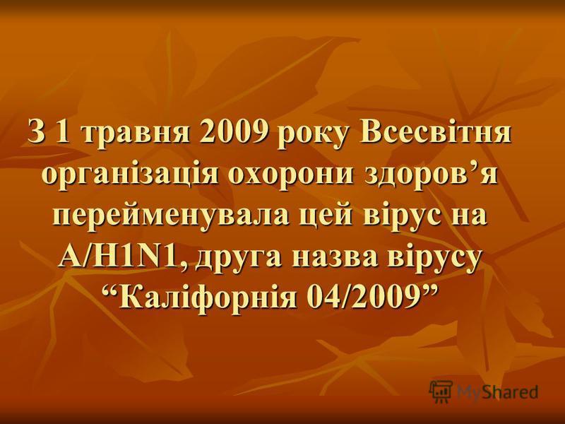 З 1 травня 2009 року Всесвітня організація охорони здоровя перейменувала цей вірус на А/Н1N1, друга назва вірусу Каліфорнія 04/2009