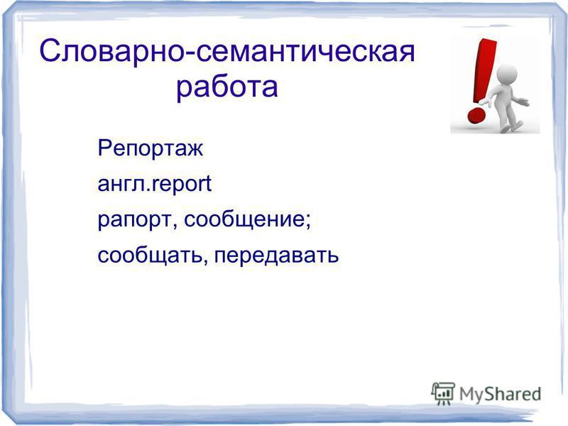Словарно-семантическая работа Репортаж англ.report рапорт, сообщение; сообщать, передавать