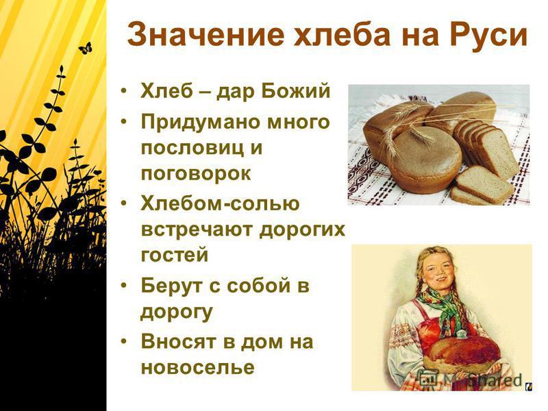 Значение хлеба на Руси Хлеб – дар Божий Придумано много пословиц и поговорок Хлебом-солью встречают дорогих гостей Берут с собой в дорогу Вносят в дом на новоселье