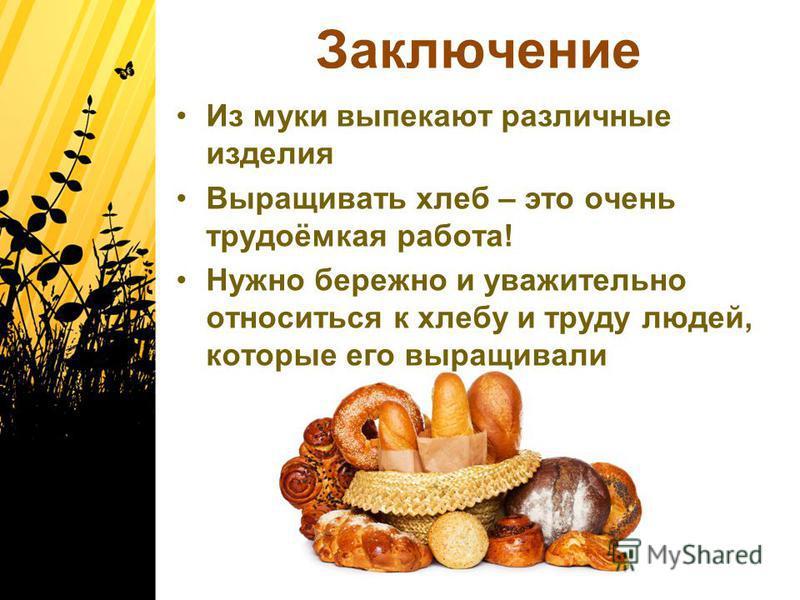 Заключение Из муки выпекают различные изделия Выращивать хлеб – это очень трудоёмкая работа! Нужно бережно и уважительно относиться к хлебу и труду людей, которые его выращивали